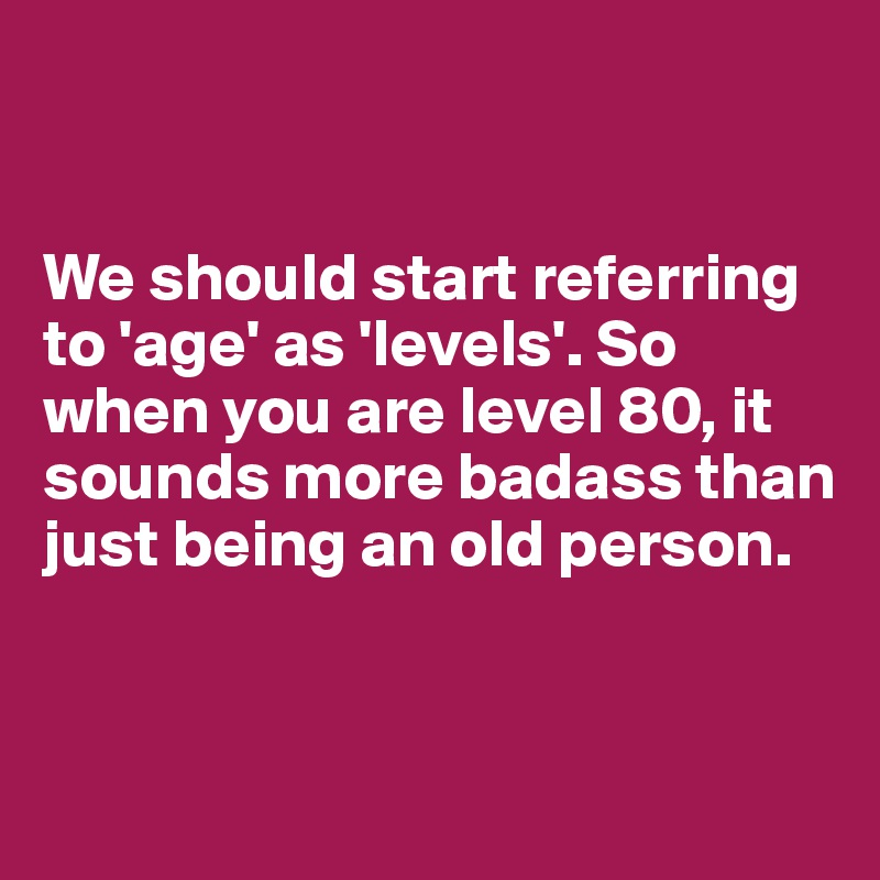 Aging = Leveling up